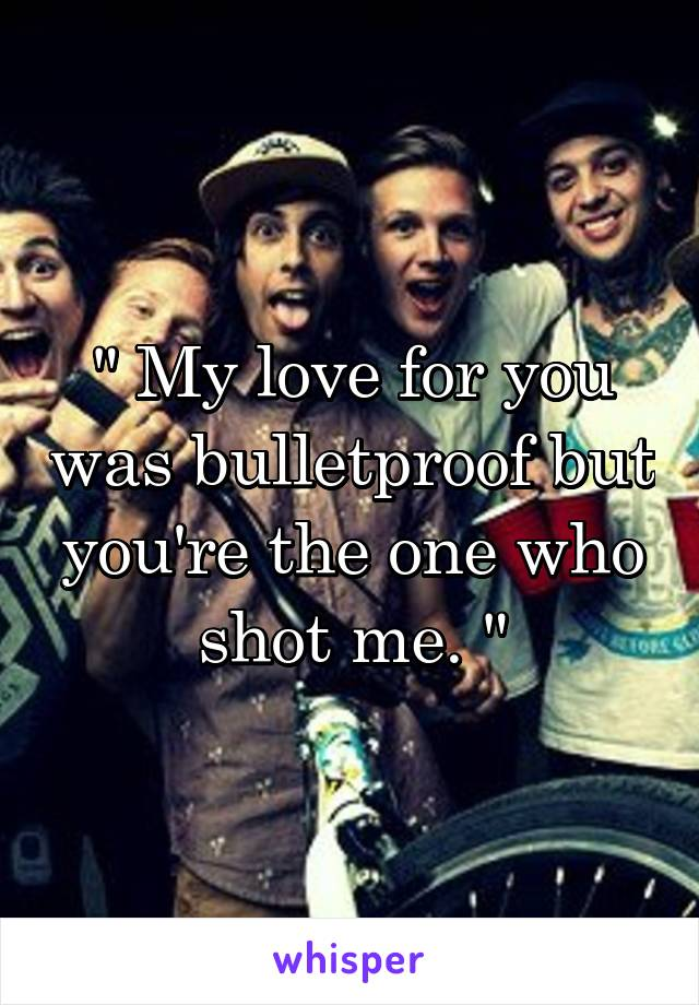 """"""" My love for you was bulletproof but you're the one who shot me. """""""
