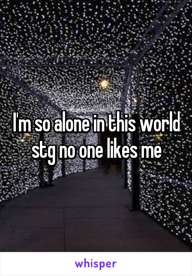 I'm so alone in this world stg no one likes me