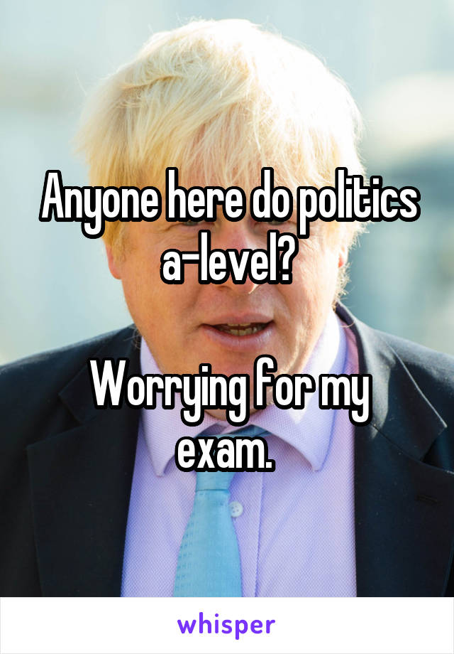 Anyone here do politics a-level?  Worrying for my exam.