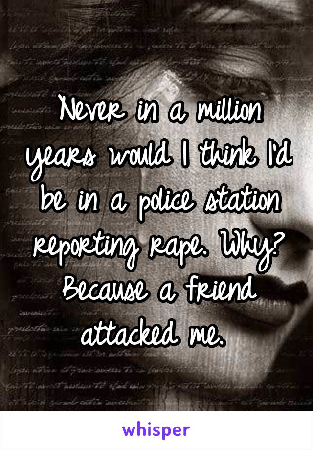 Never in a million years would I think I'd be in a police station reporting rape. Why? Because a friend attacked me.