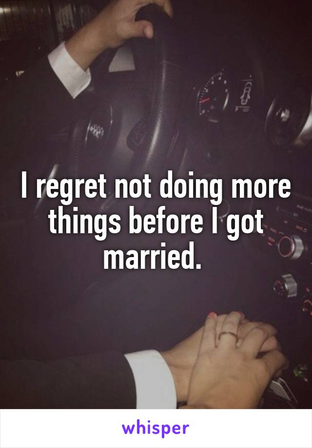 I regret not doing more things before I got married.