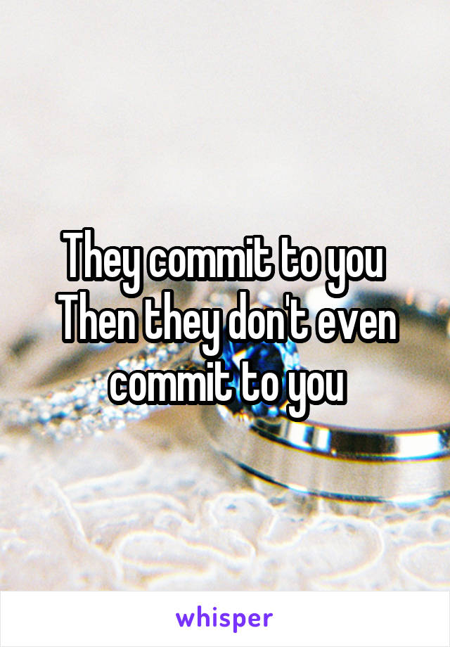 They commit to you  Then they don't even commit to you