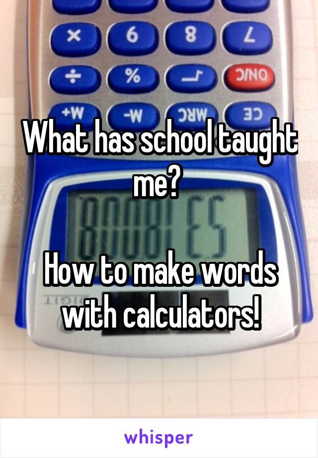 What has school taught me?   How to make words with calculators!