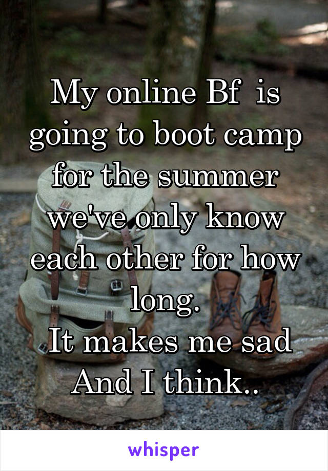 My online Bf  is going to boot camp for the summer we've only know each other for how long.  It makes me sad And I think..