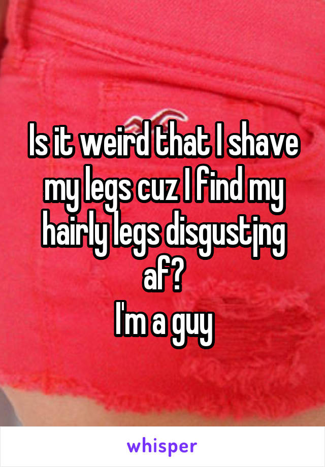 Is it weird that I shave my legs cuz I find my hairly legs disgustjng af? I'm a guy