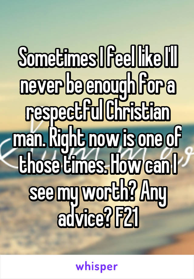 Sometimes I feel like I'll never be enough for a respectful Christian man. Right now is one of those times. How can I see my worth? Any advice? F21