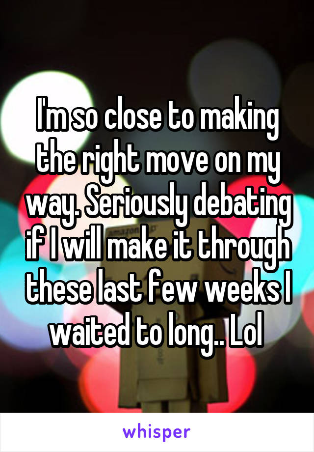 I'm so close to making the right move on my way. Seriously debating if I will make it through these last few weeks I waited to long.. Lol