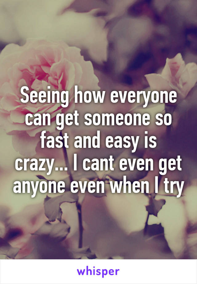 Seeing how everyone can get someone so fast and easy is crazy... I cant even get anyone even when I try