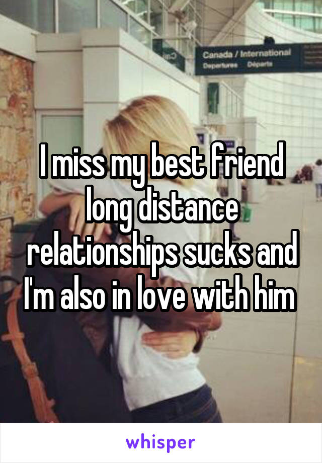 I miss my best friend long distance relationships sucks and I'm also in love with him