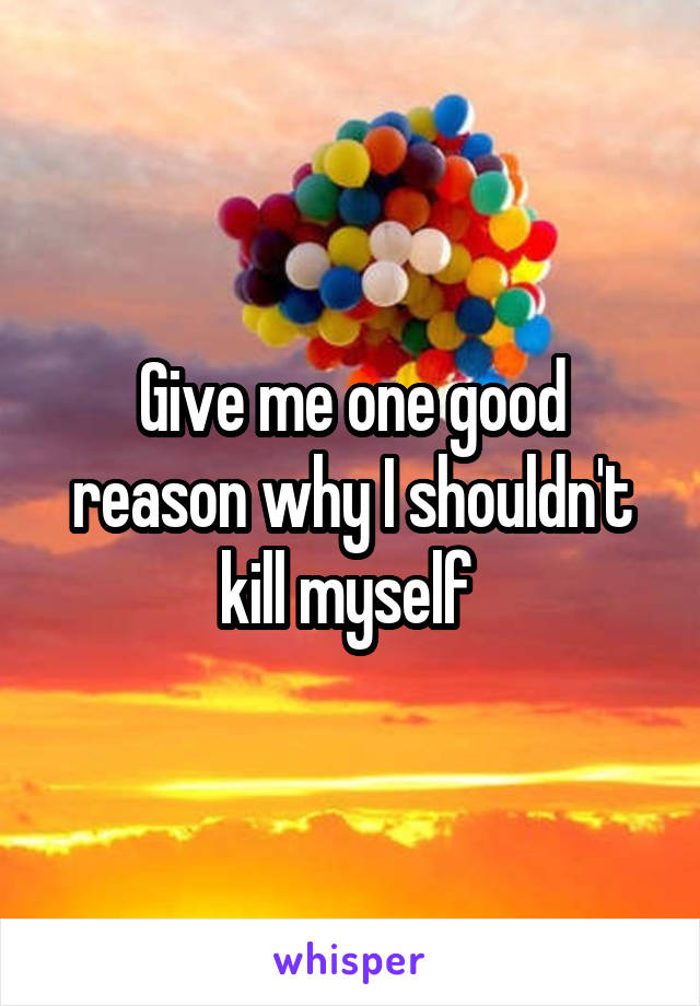 Give me one good reason why I shouldn't kill myself