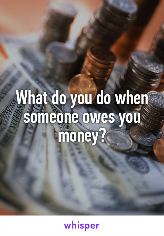 What do you do when someone owes you money?