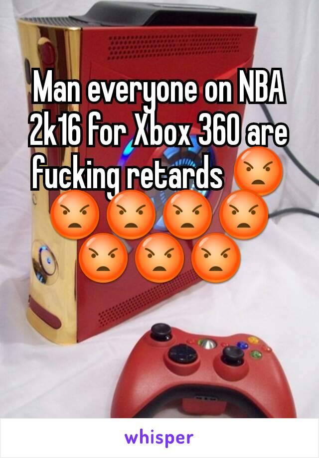 Man everyone on NBA 2k16 for Xbox 360 are fucking retards 😡😡😡😡😡😡😡😡