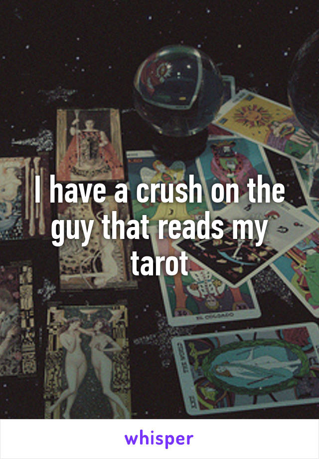 I have a crush on the guy that reads my tarot