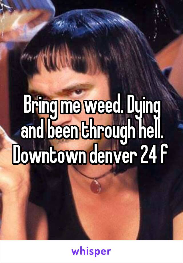 Bring me weed. Dying and been through hell. Downtown denver 24 f