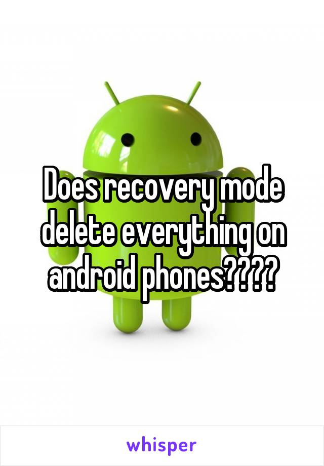 Does recovery mode delete everything on android phones????