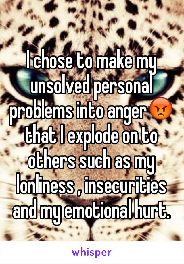 I chose to make my unsolved personal problems into anger😡that I explode on to others such as my lonliness , insecurities and my emotional hurt.