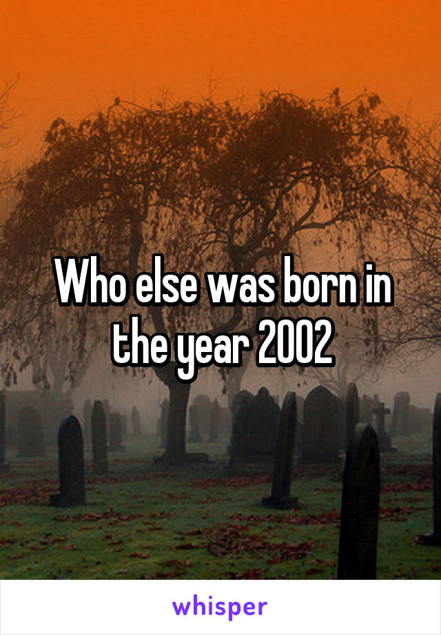 Who else was born in the year 2002