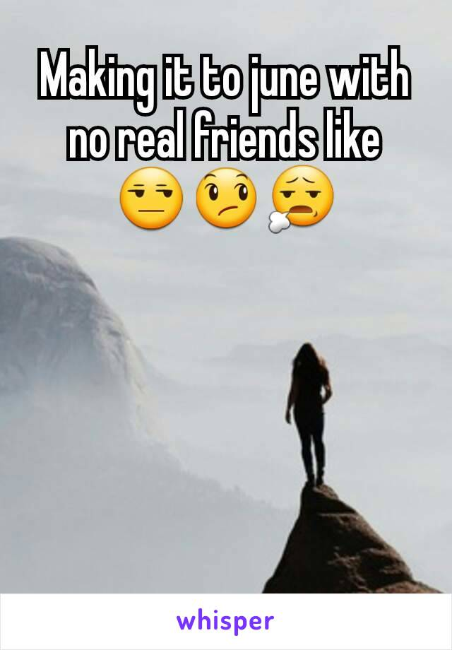 Making it to june with no real friends like 😒😞😧