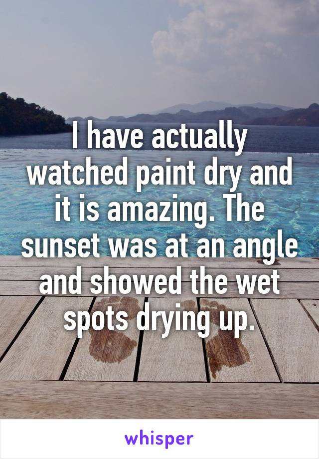 I have actually watched paint dry and it is amazing. The sunset was at an angle and showed the wet spots drying up.
