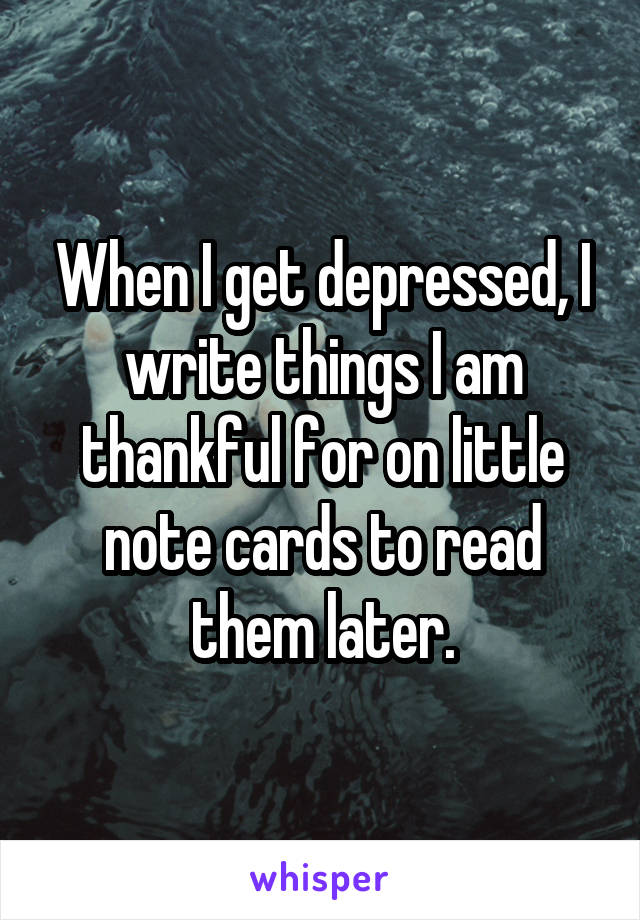 When I get depressed, I write things I am thankful for on little note cards to read them later.