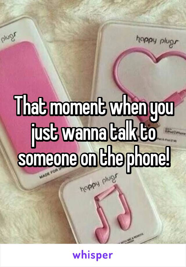 That moment when you just wanna talk to someone on the phone!