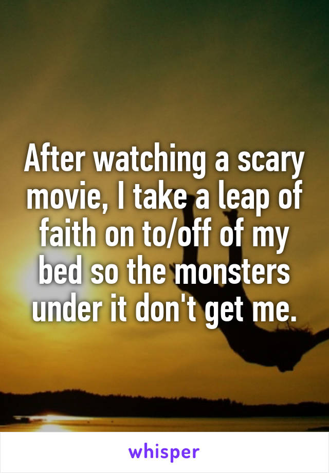 After watching a scary movie, I take a leap of faith on to/off of my bed so the monsters under it don't get me.