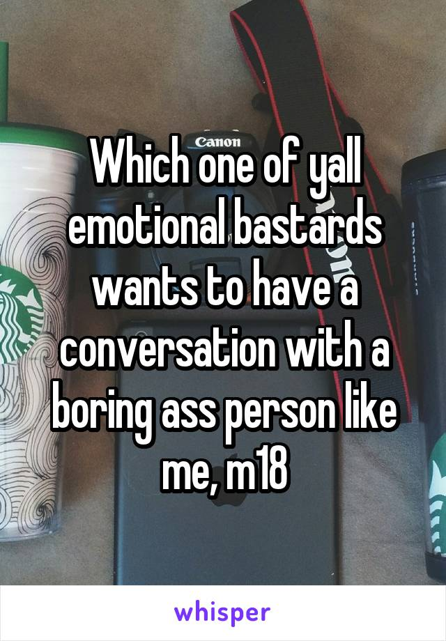 Which one of yall emotional bastards wants to have a conversation with a boring ass person like me, m18