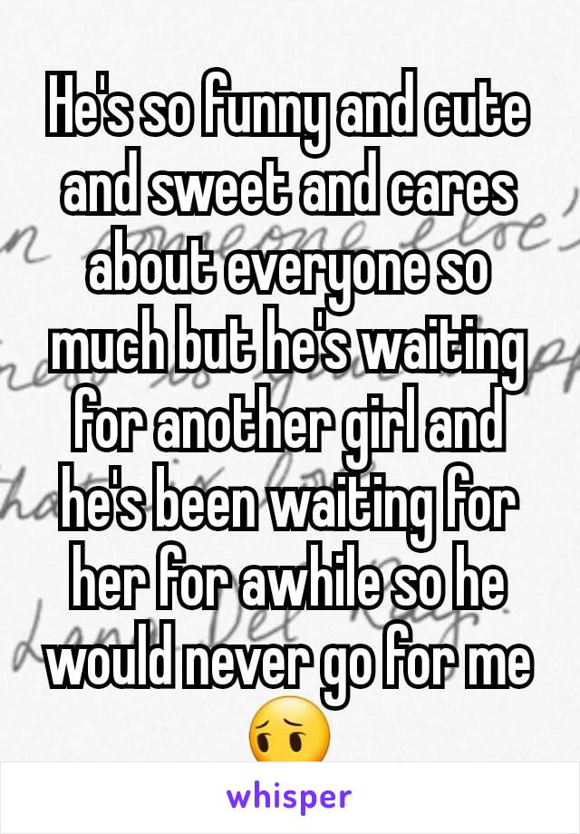 He's so funny and cute and sweet and cares about everyone so much but he's waiting for another girl and he's been waiting for her for awhile so he would never go for me😔