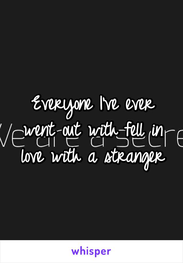 Everyone I've ever went out with fell in love with a stranger