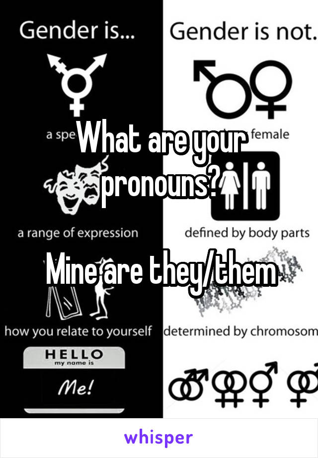 What are your pronouns?  Mine are they/them