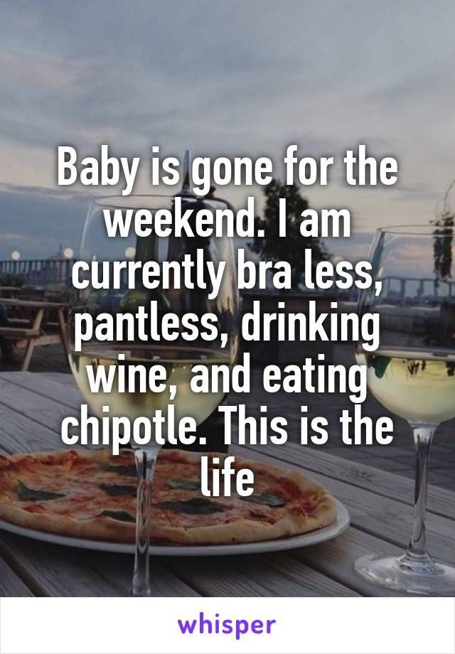 Baby is gone for the weekend. I am currently bra less, pantless, drinking wine, and eating chipotle. This is the life