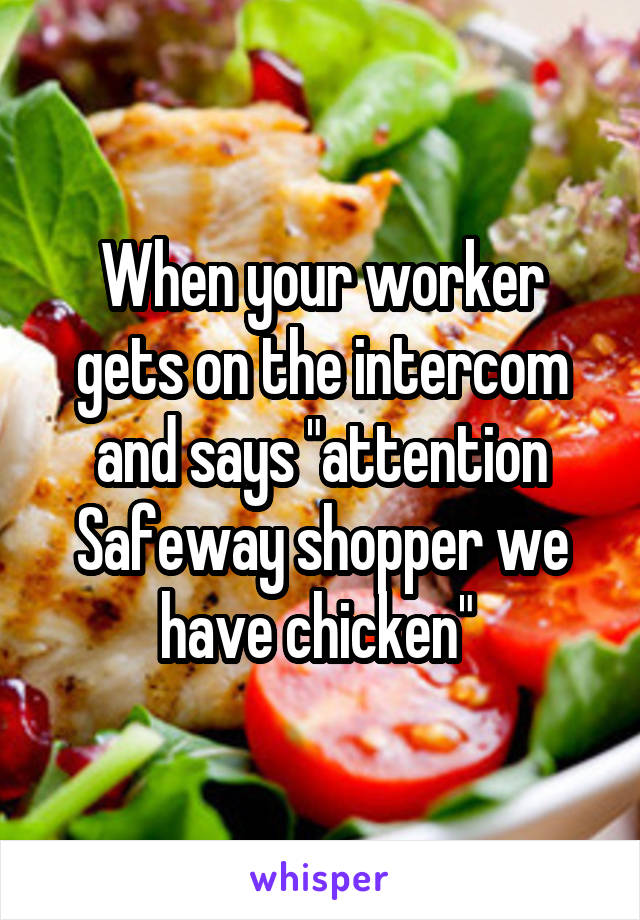 """When your worker gets on the intercom and says """"attention Safeway shopper we have chicken"""""""