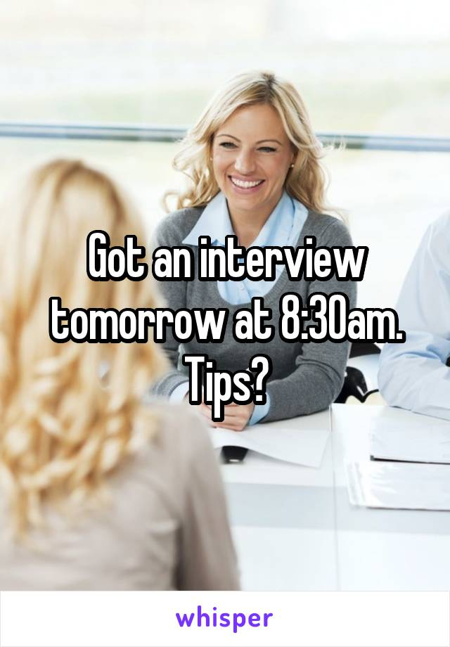 Got an interview tomorrow at 8:30am. Tips?