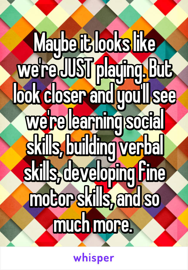 Maybe it looks like we're JUST playing. But look closer and you'll see we're learning social skills, building verbal skills, developing fine motor skills, and so much more.