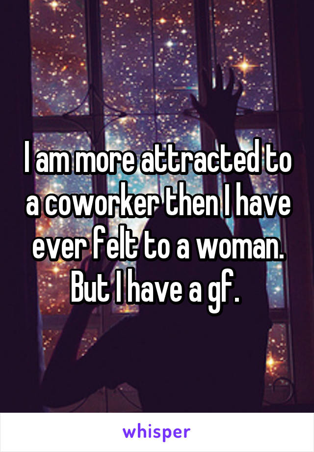 I am more attracted to a coworker then I have ever felt to a woman. But I have a gf.
