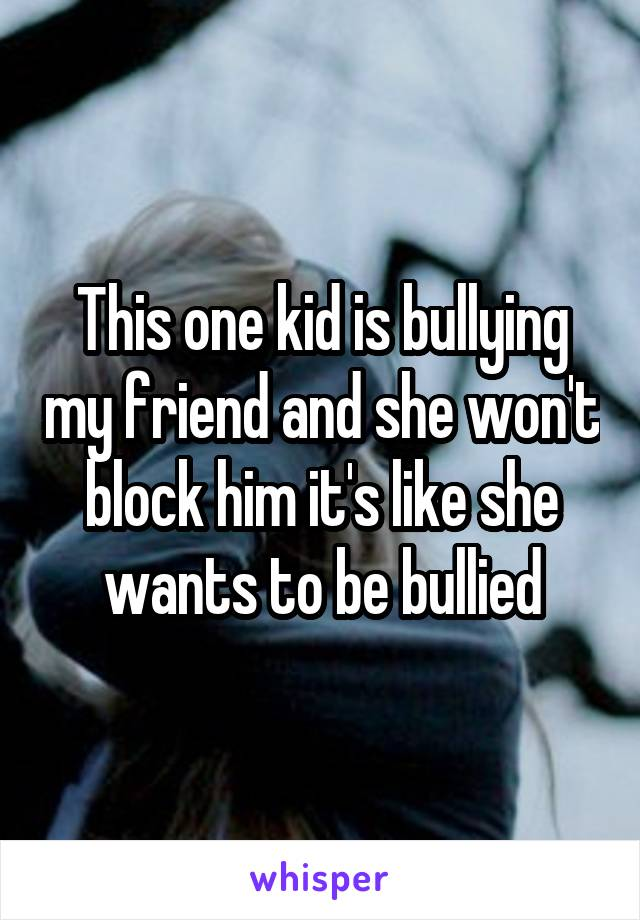 This one kid is bullying my friend and she won't block him it's like she wants to be bullied