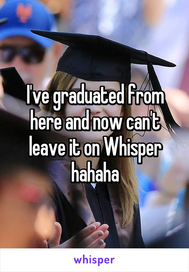 I've graduated from here and now can't leave it on Whisper hahaha