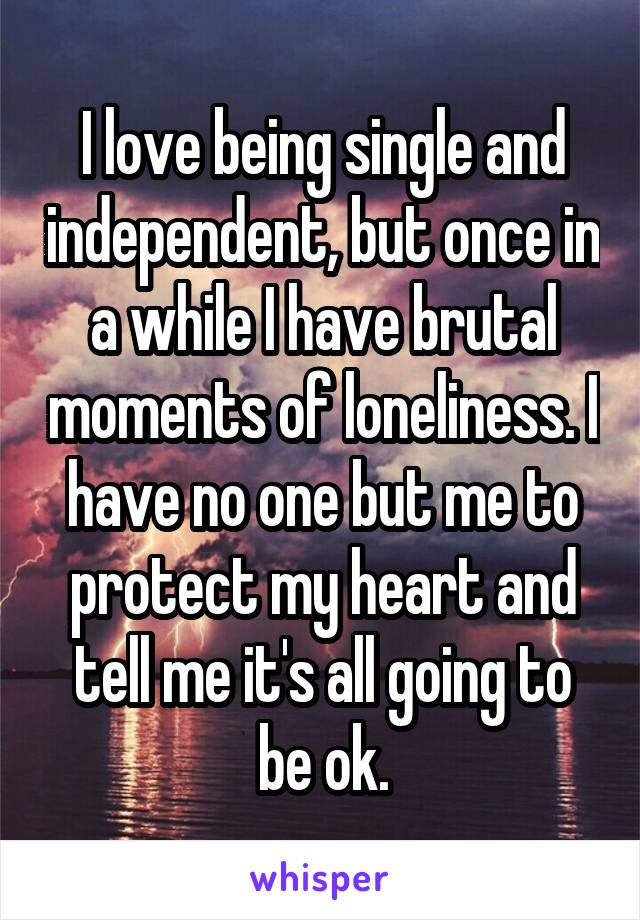I love being single and independent, but once in a while I have brutal moments of loneliness. I have no one but me to protect my heart and tell me it's all going to be ok.
