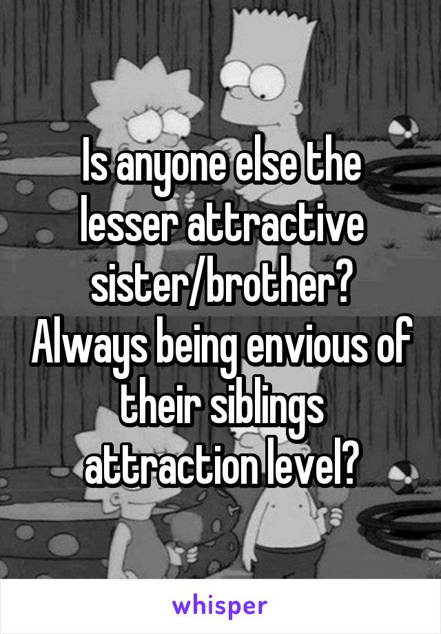 Is anyone else the lesser attractive sister/brother? Always being envious of their siblings attraction level?