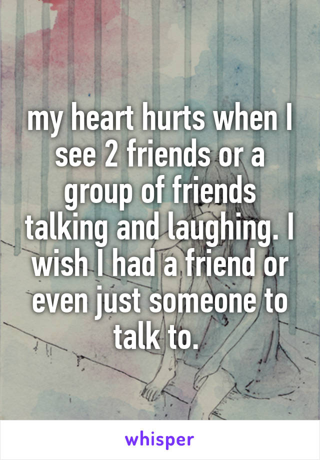 my heart hurts when I see 2 friends or a group of friends talking and laughing. I wish I had a friend or even just someone to talk to.