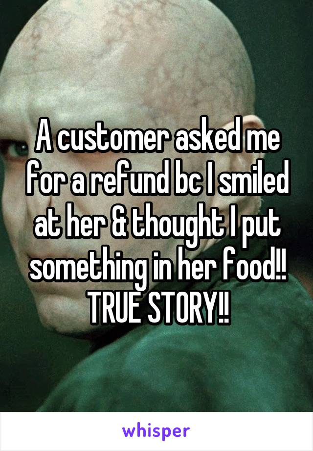 A customer asked me for a refund bc I smiled at her & thought I put something in her food!! TRUE STORY!!
