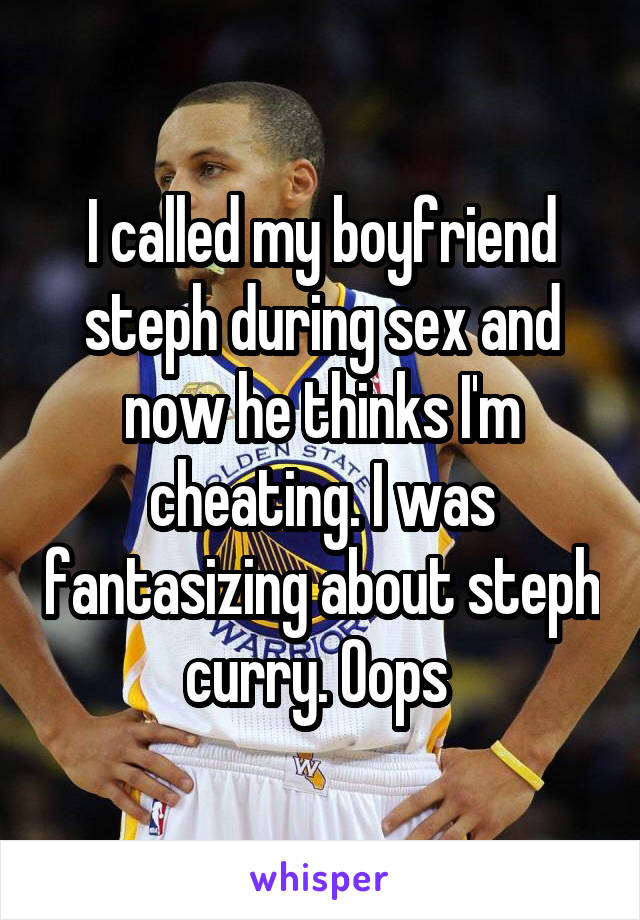 I called my boyfriend steph during sex and now he thinks I'm cheating. I was fantasizing about steph curry. Oops