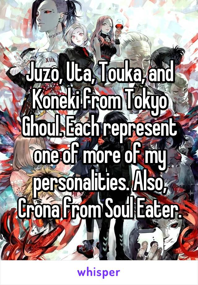 Juzo, Uta, Touka, and Koneki from Tokyo Ghoul. Each represent one of more of my personalities. Also, Crona from Soul Eater.