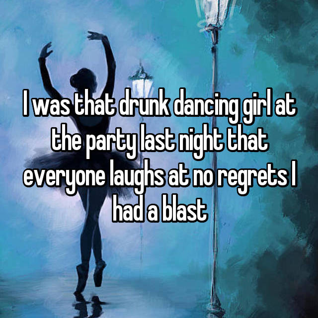 I was that drunk dancing girl at the party last night that everyone laughs at no regrets I had a blast