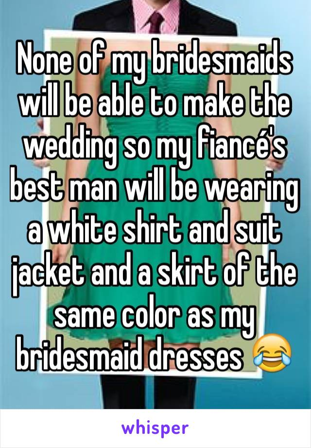 None of my bridesmaids will be able to make the wedding so my fiancé's best man will be wearing a white shirt and suit jacket and a skirt of the same color as my bridesmaid dresses 😂