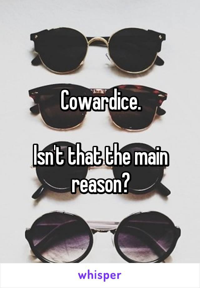 Cowardice.  Isn't that the main reason?