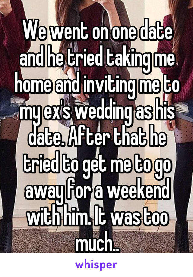 We went on one date and he tried taking me home and inviting me to my ex's wedding as his date. After that he tried to get me to go away for a weekend with him. It was too much..