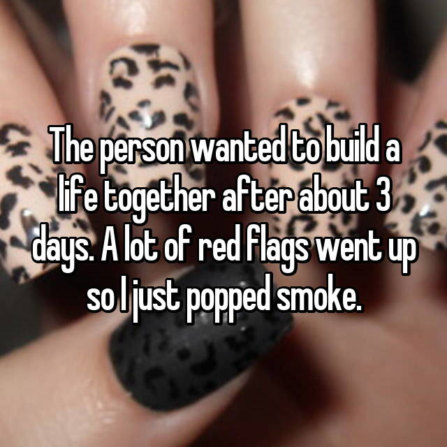 The person wanted to build a life together after about 3 days. A lot of red flags went up so I just popped smoke.