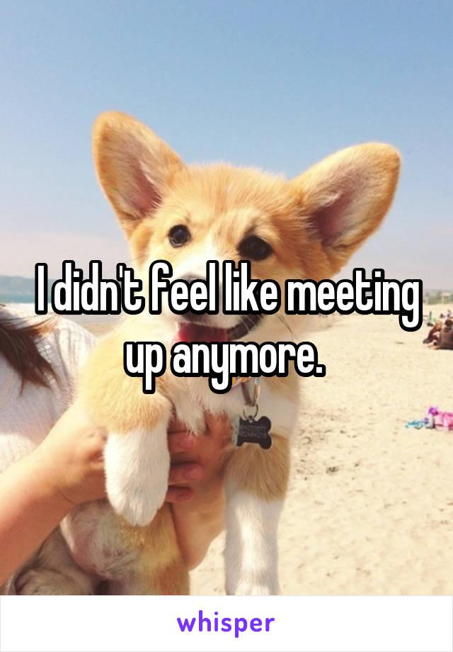 I didn't feel like meeting up anymore.