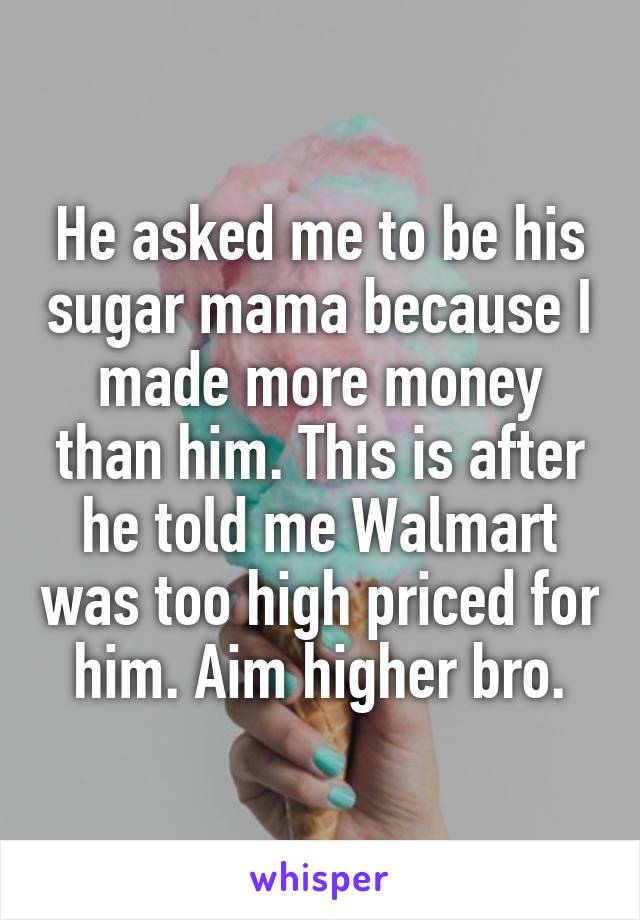 He asked me to be his sugar mama because I made more money than him. This is after he told me Walmart was too high priced for him. Aim higher bro.